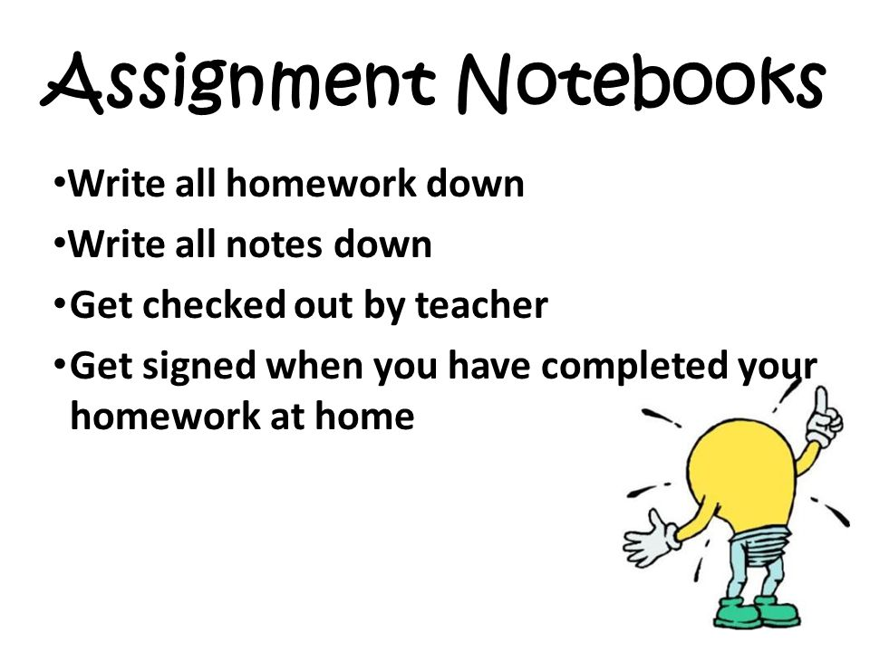 Assignment Notebooks Write all homework down Write all notes down Get checked out by teacher Get signed when you have completed your homework at home