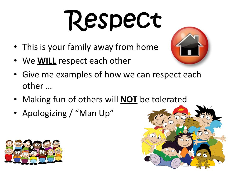 Respect This is your family away from home We WILL respect each other Give me examples of how we can respect each other … Making fun of others will NOT be tolerated Apologizing / Man Up
