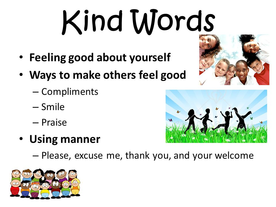 Kind Words Feeling good about yourself Ways to make others feel good – Compliments – Smile – Praise Using manner – Please, excuse me, thank you, and your welcome