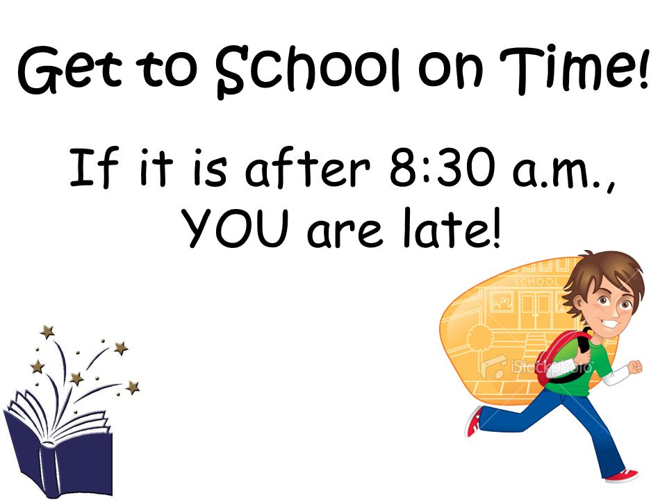 Get to School on Time! If it is after 8:30 a.m., YOU are late!