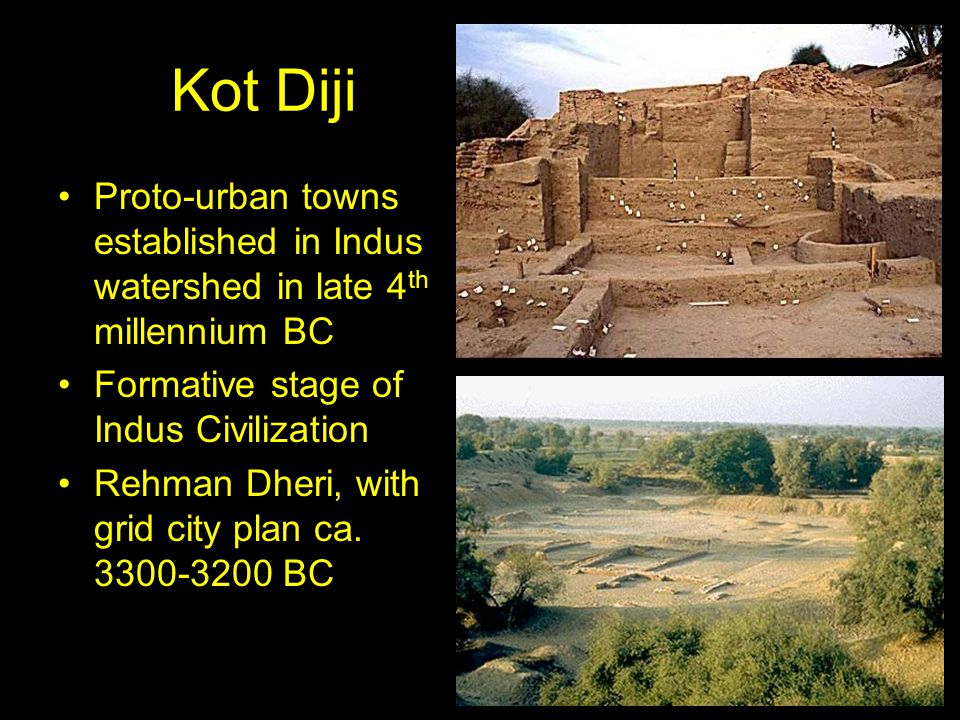 Kot Diji Proto-urban towns established in Indus watershed in late 4 th millennium BC Formative stage of Indus Civilization Rehman Dheri, with grid city plan ca.