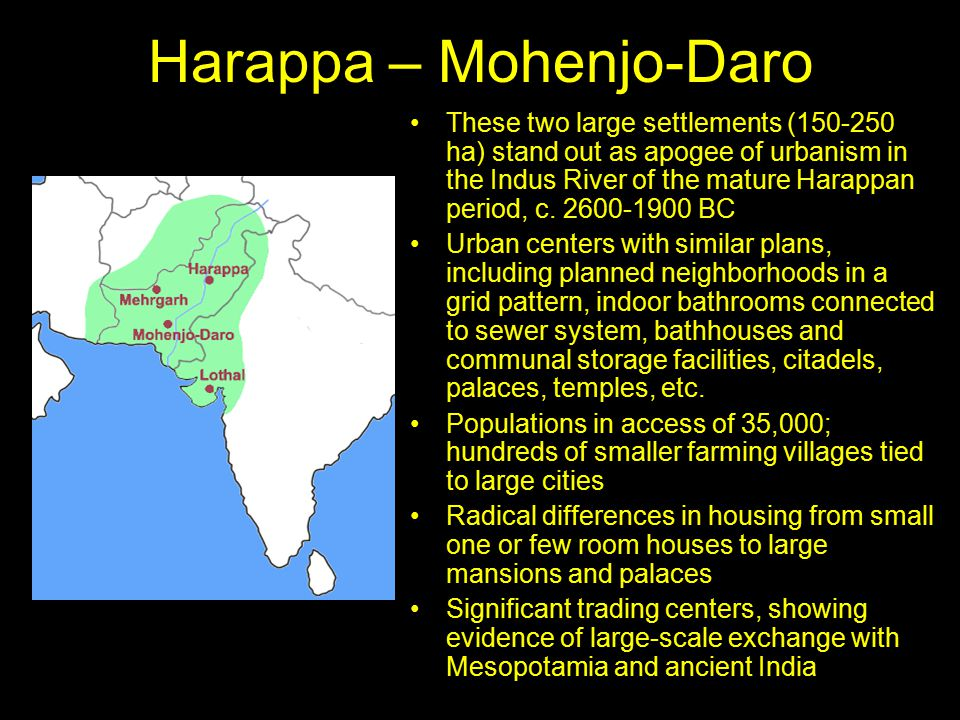 Harappa – Mohenjo-Daro These two large settlements (150-250 ha) stand out as apogee of urbanism in the Indus River of the mature Harappan period, c.