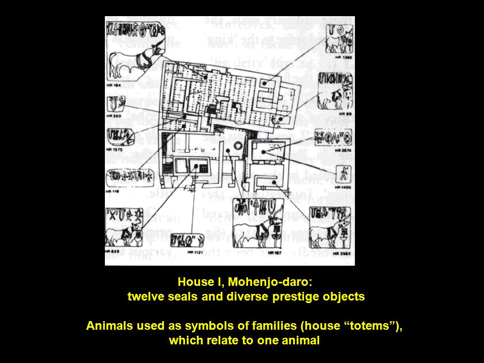 House I, Mohenjo-daro: twelve seals and diverse prestige objects Animals used as symbols of families (house totems ), which relate to one animal
