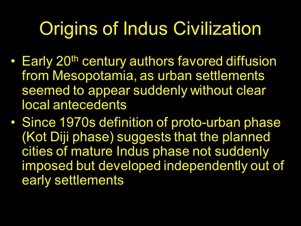 Origins of Indus Civilization Early 20 th century authors favored diffusion from Mesopotamia, as urban settlements seemed to appear suddenly without clear local antecedents Since 1970s definition of proto-urban phase (Kot Diji phase) suggests that the planned cities of mature Indus phase not suddenly imposed but developed independently out of early settlements