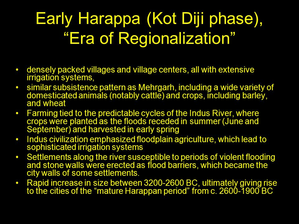 Early Harappa (Kot Diji phase), Era of Regionalization densely packed villages and village centers, all with extensive irrigation systems, similar subsistence pattern as Mehrgarh, including a wide variety of domesticated animals (notably cattle) and crops, including barley, and wheat Farming tied to the predictable cycles of the Indus River, where crops were planted as the floods receded in summer (June and September) and harvested in early spring Indus civilization emphasized floodplain agriculture, which lead to sophisticated irrigation systems Settlements along the river susceptible to periods of violent flooding and stone walls were erected as flood barriers, which became the city walls of some settlements.