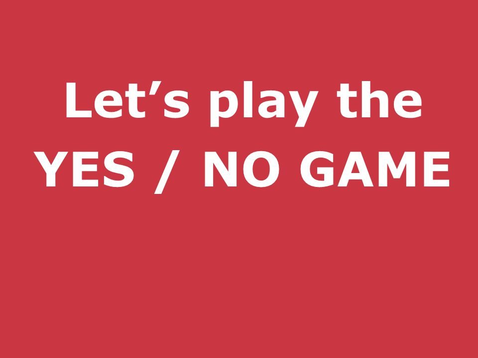 Let's play the YES / NO GAME
