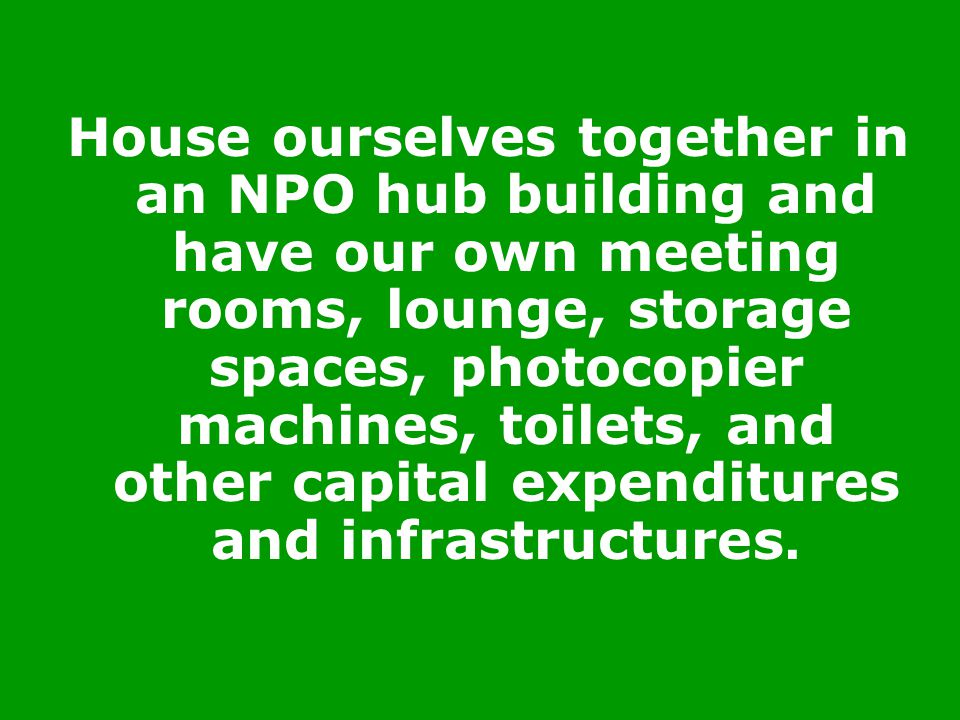 House ourselves together in an NPO hub building and have our own meeting rooms, lounge, storage spaces, photocopier machines, toilets, and other capit