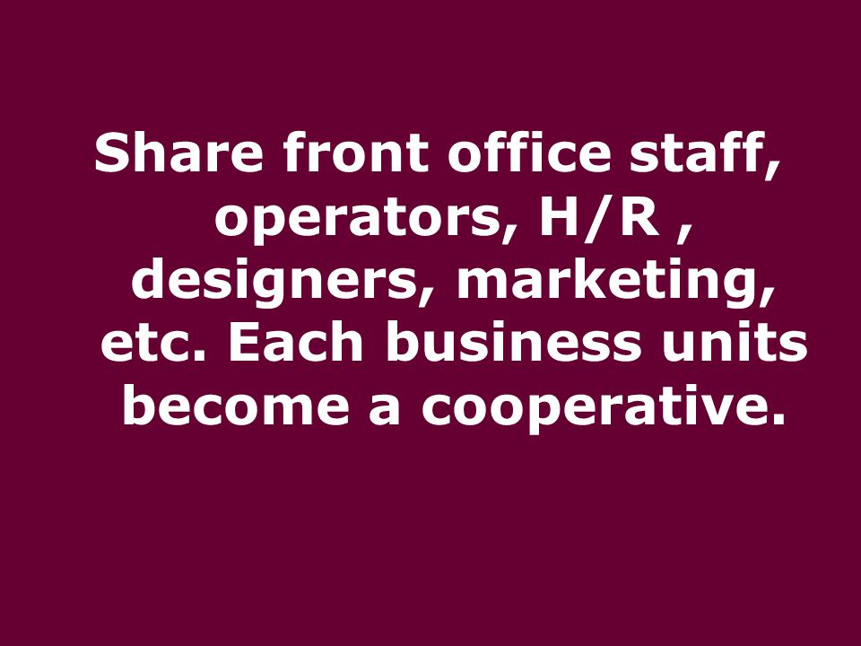 Share front office staff, operators, H/R, designers, marketing, etc. Each business units become a cooperative.