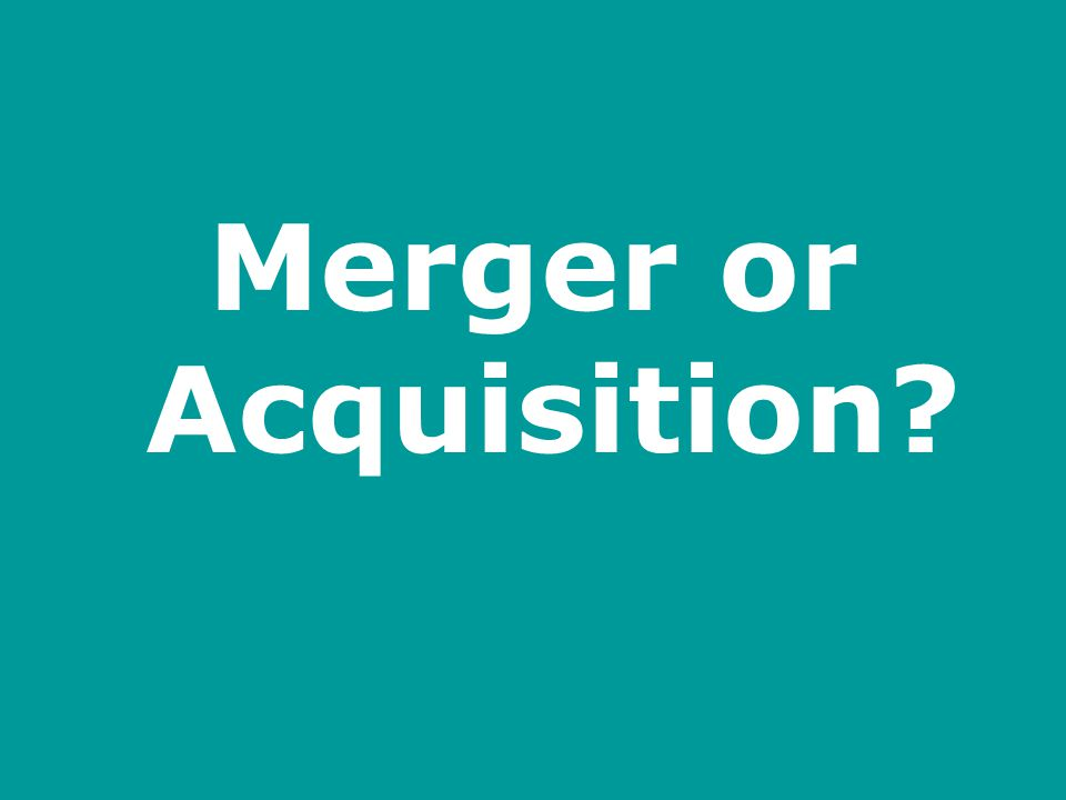 Merger or Acquisition?