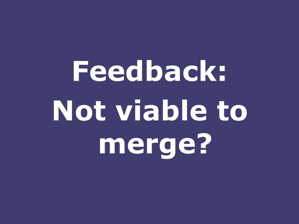 Feedback: Not viable to merge?