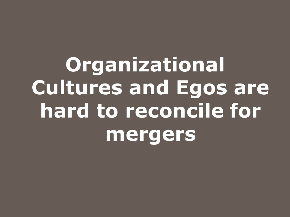 Organizational Cultures and Egos are hard to reconcile for mergers