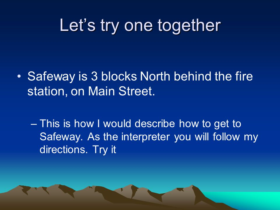 Let's try one together Safeway is 3 blocks North behind the fire station, on Main Street.