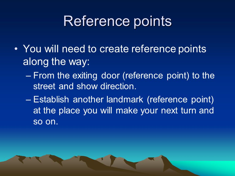 Reference points You will need to create reference points along the way: –From the exiting door (reference point) to the street and show direction.