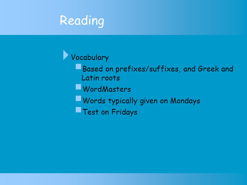 Reading  Vocabulary  Based on prefixes/suffixes, and Greek and Latin roots  WordMasters  Words typically given on Mondays  Test on Fridays