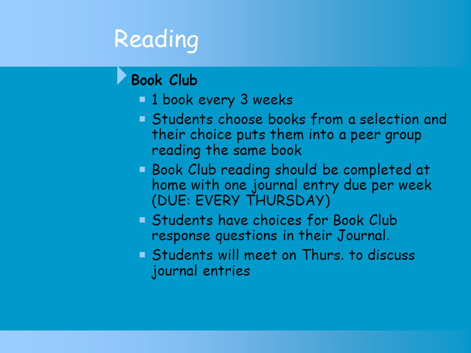 Reading  Book Club  1 book every 3 weeks  Students choose books from a selection and their choice puts them into a peer group reading the same book  Book Club reading should be completed at home with one journal entry due per week (DUE: EVERY THURSDAY)  Students have choices for Book Club response questions in their Journal.