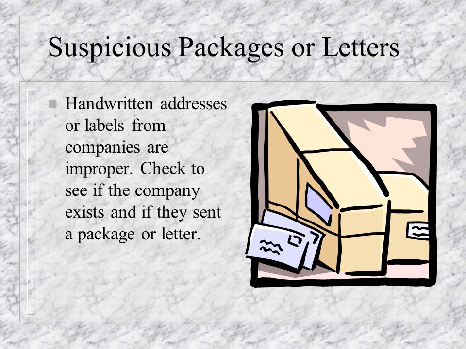 Suspicious Packages or Letters n Handwritten addresses or labels from companies are improper.