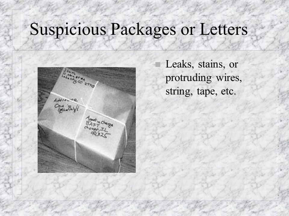 Suspicious Packages or Letters n Leaks, stains, or protruding wires, string, tape, etc.