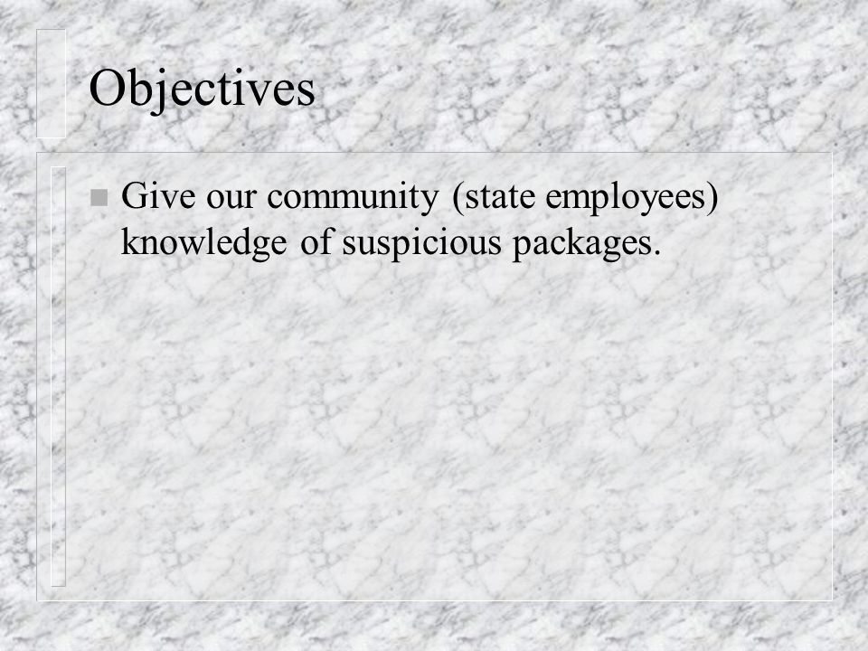 Objectives n Give our community (state employees) knowledge of suspicious packages.