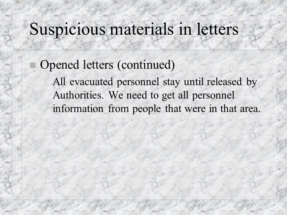 Suspicious materials in letters n Opened letters (continued) – All evacuated personnel stay until released by Authorities.