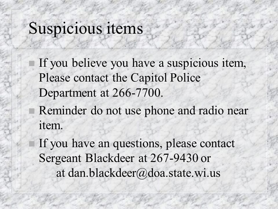 Suspicious items n If you believe you have a suspicious item, Please contact the Capitol Police Department at 266-7700.