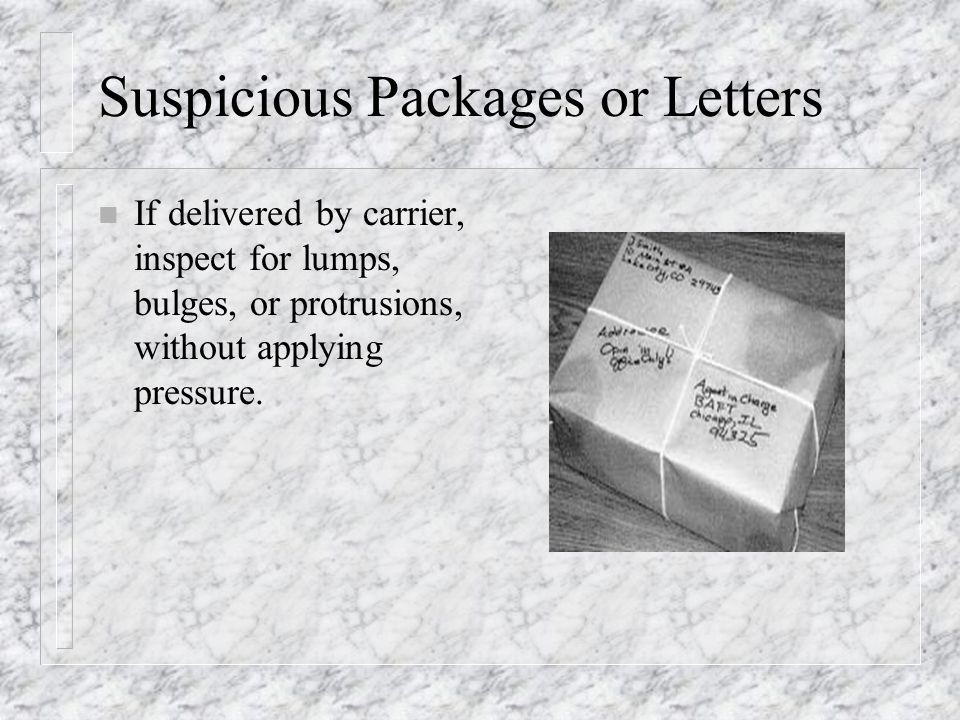 Suspicious Packages or Letters n If delivered by carrier, inspect for lumps, bulges, or protrusions, without applying pressure.