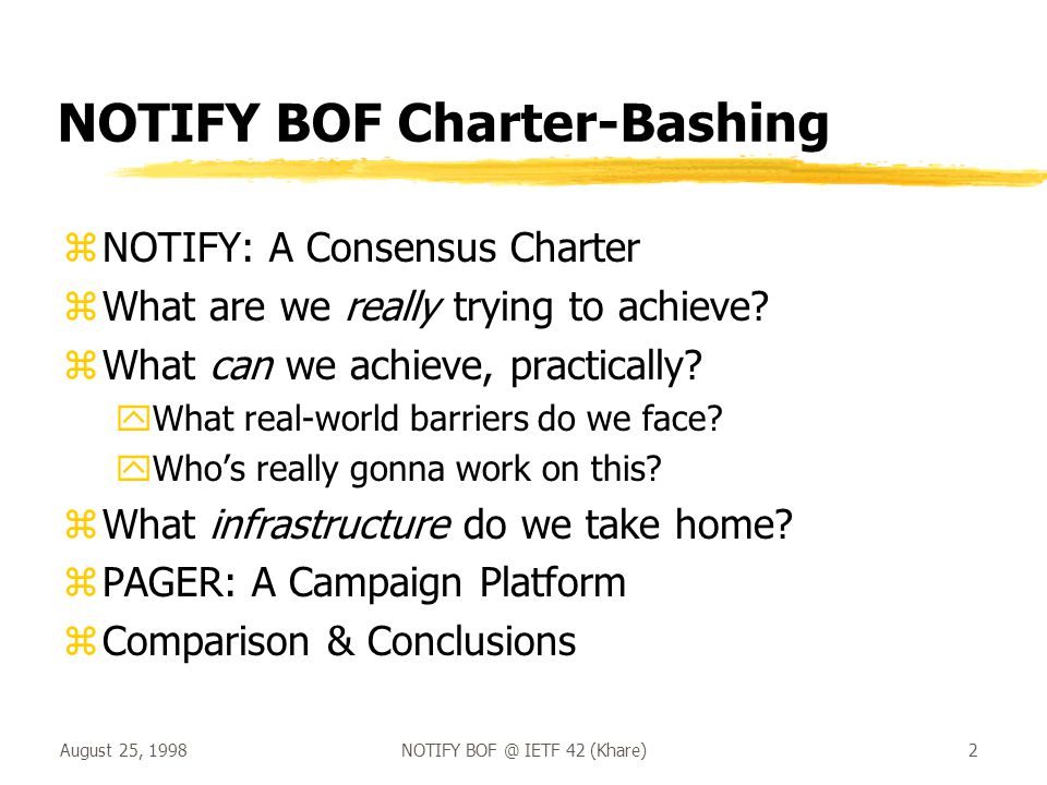 August 25, 1998NOTIFY BOF @ IETF 42 (Khare)3 NOTIFY: A Consensus Charter èDefine a protocol to enable distributed event notification tools to be broadly interoperable