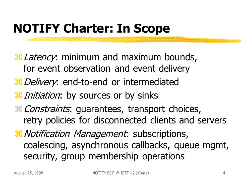 August 25, 1998NOTIFY BOF @ IETF 42 (Khare)4 NOTIFY Charter: In Scope zLatency: minimum and maximum bounds, for event observation and event delivery zDelivery: end-to-end or intermediated zInitiation: by sources or by sinks zConstraints: guarantees, transport choices, retry policies for disconnected clients and servers zNotification Management: subscriptions, coalescing, asynchronous callbacks, queue mgmt, security, group membership operations