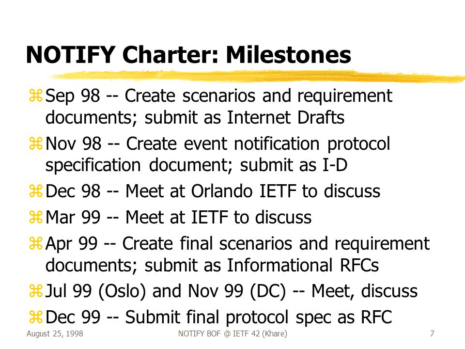 August 25, 1998NOTIFY BOF @ IETF 42 (Khare)7 NOTIFY Charter: Milestones zSep 98 -- Create scenarios and requirement documents; submit as Internet Drafts zNov 98 -- Create event notification protocol specification document; submit as I-D zDec 98 -- Meet at Orlando IETF to discuss zMar 99 -- Meet at IETF to discuss zApr 99 -- Create final scenarios and requirement documents; submit as Informational RFCs zJul 99 (Oslo) and Nov 99 (DC) -- Meet, discuss zDec 99 -- Submit final protocol spec as RFC