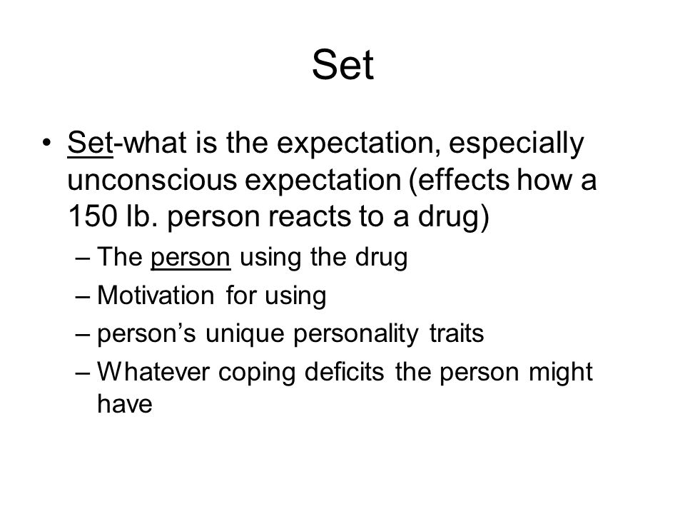 Set Set-what is the expectation, especially unconscious expectation (effects how a 150 lb. person reacts to a drug) –The person using the drug –Motiva