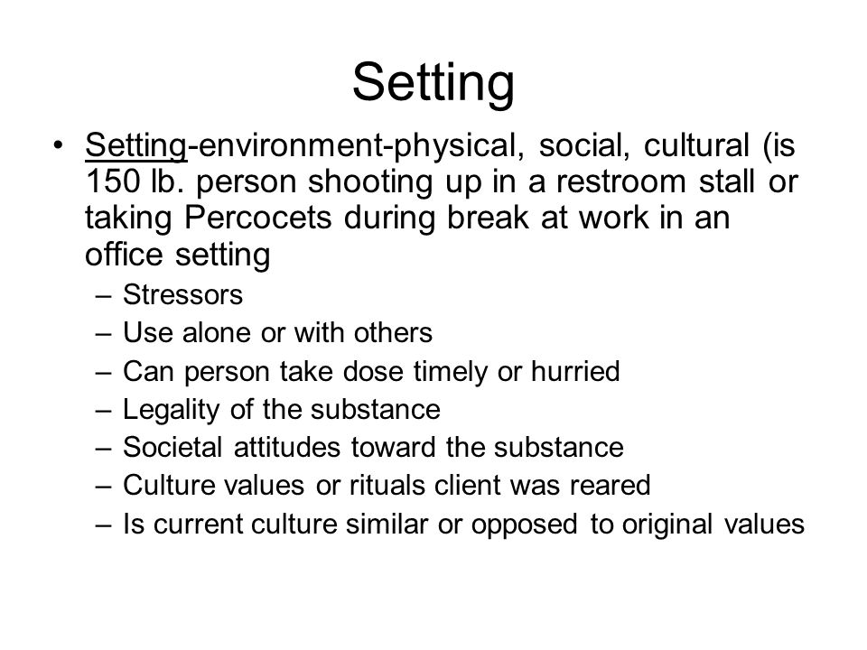 Setting Setting-environment-physical, social, cultural (is 150 lb. person shooting up in a restroom stall or taking Percocets during break at work in