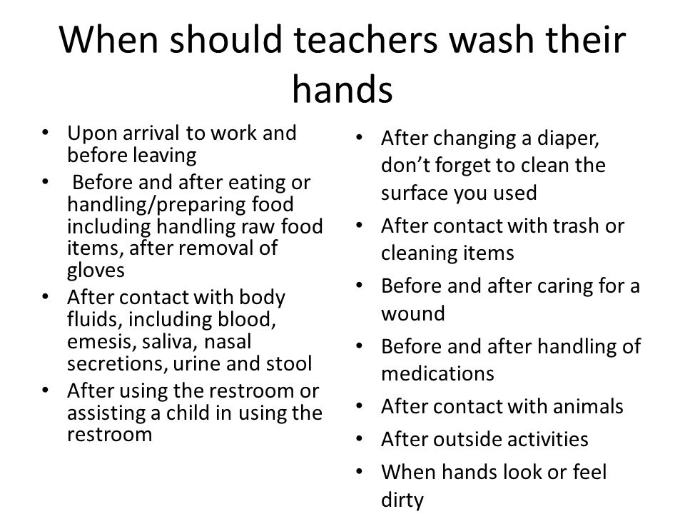 When should children wash their hands Upon arrival and before leaving After contact with body fluids (blood, emesis, urine, stool, saliva, nasal secretions) including putting hands in their mouths, nose or eyes, wiping their nose, or touching a wound After a diaper change After using the restroom Before and after eating After outside play After contact with animals When hands look or feel dirty
