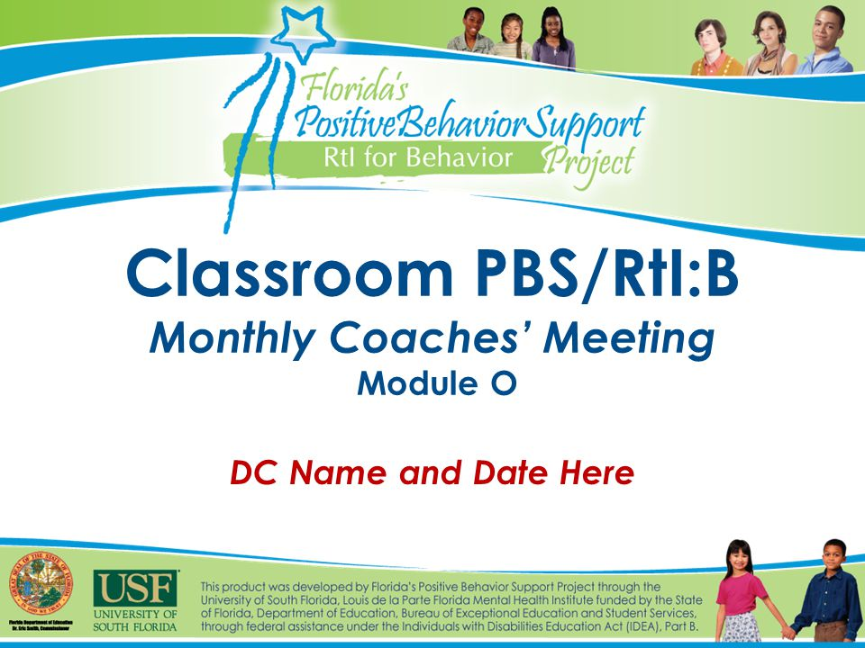 Classroom PBS/RtI:B Monthly Coaches' Meeting Module O DC Name and Date Here