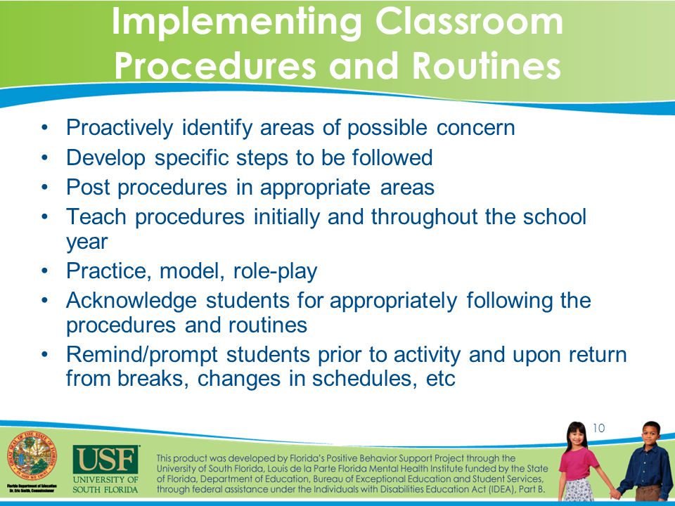 10 Implementing Classroom Procedures and Routines Proactively identify areas of possible concern Develop specific steps to be followed Post procedures in appropriate areas Teach procedures initially and throughout the school year Practice, model, role-play Acknowledge students for appropriately following the procedures and routines Remind/prompt students prior to activity and upon return from breaks, changes in schedules, etc