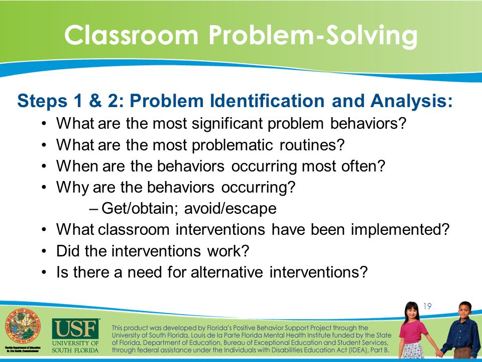 19 Classroom Problem-Solving Steps 1 & 2: Problem Identification and Analysis: What are the most significant problem behaviors.