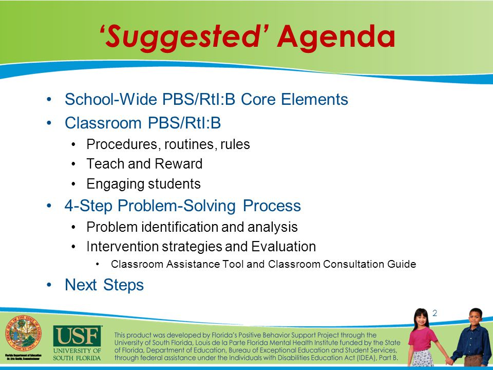 2 'Suggested' Agenda School-Wide PBS/RtI:B Core Elements Classroom PBS/RtI:B Procedures, routines, rules Teach and Reward Engaging students 4-Step Problem-Solving Process Problem identification and analysis Intervention strategies and Evaluation Classroom Assistance Tool and Classroom Consultation Guide Next Steps