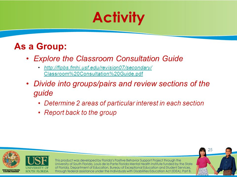 25 Activity As a Group: Explore the Classroom Consultation Guide http://flpbs.fmhi.usf.edu/revision07/secondary/ Classroom%20Consultation%20Guide.pdfhttp://flpbs.fmhi.usf.edu/revision07/secondary/ Classroom%20Consultation%20Guide.pdf Divide into groups/pairs and review sections of the guide Determine 2 areas of particular interest in each section Report back to the group