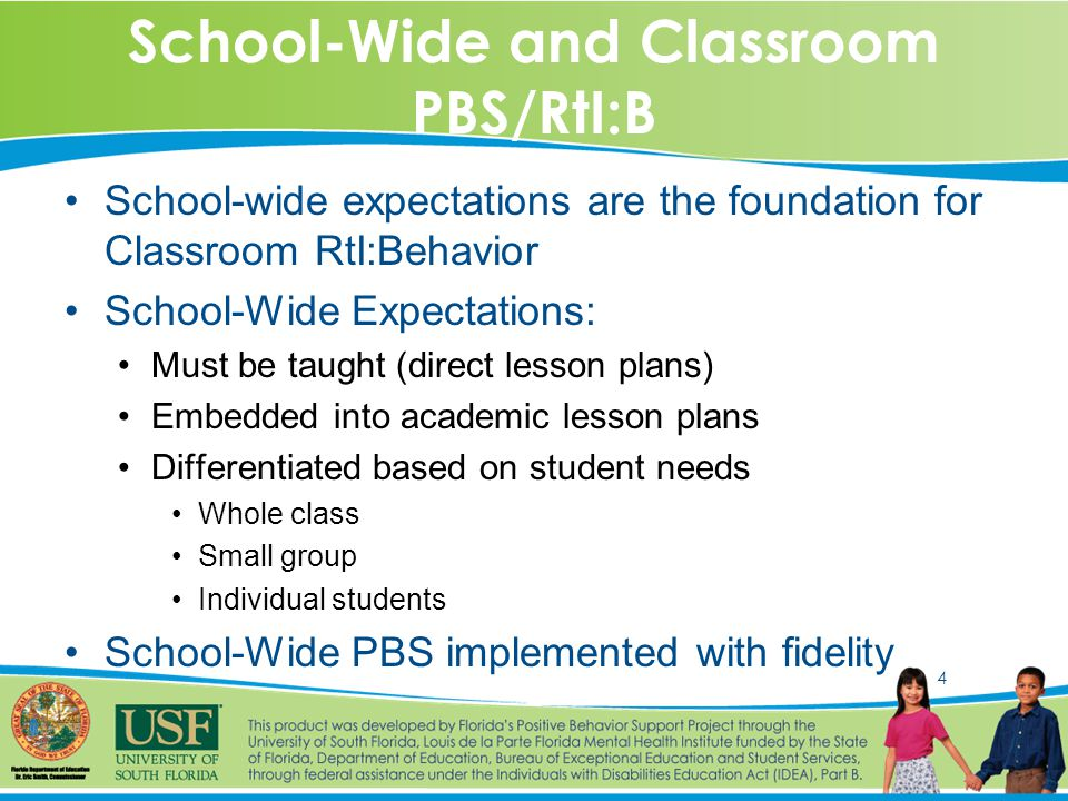 4 School-Wide and Classroom PBS/RtI:B School-wide expectations are the foundation for Classroom RtI:Behavior School-Wide Expectations: Must be taught (direct lesson plans) Embedded into academic lesson plans Differentiated based on student needs Whole class Small group Individual students School-Wide PBS implemented with fidelity