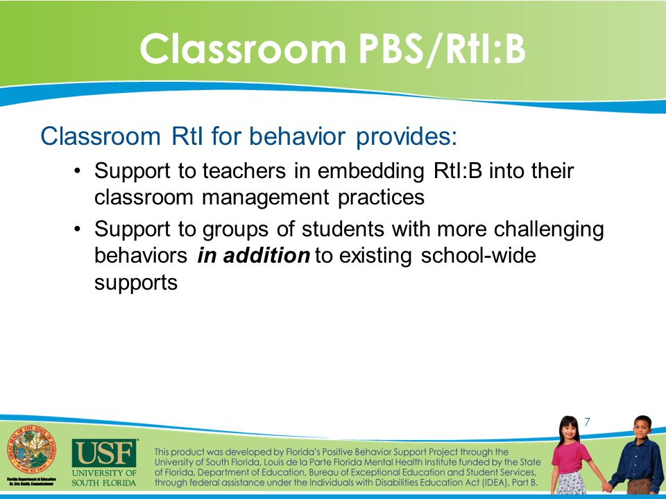 7 Classroom PBS/RtI:B Classroom RtI for behavior provides: Support to teachers in embedding RtI:B into their classroom management practices Support to groups of students with more challenging behaviors in addition to existing school-wide supports