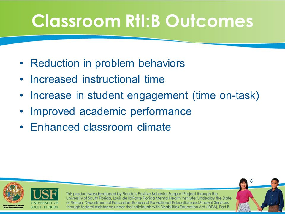 8 Classroom RtI:B Outcomes Reduction in problem behaviors Increased instructional time Increase in student engagement (time on-task) Improved academic performance Enhanced classroom climate