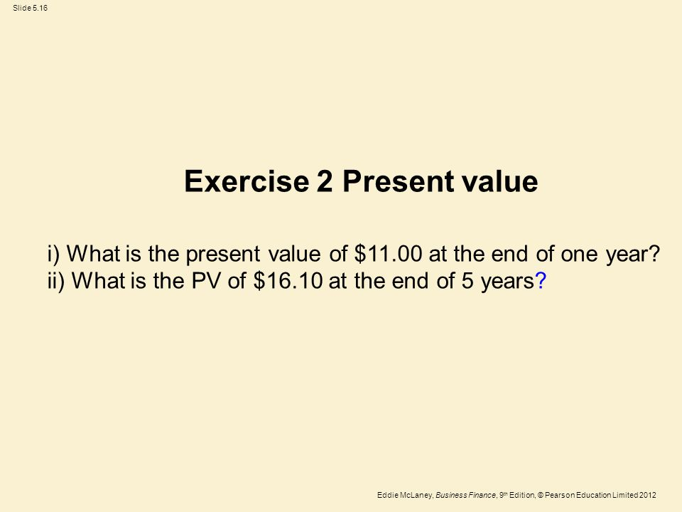 Eddie McLaney, Business Finance, 9 th Edition, © Pearson Education Limited 2012 Slide 5.16 Exercise 2 Present value i) What is the present value of $1