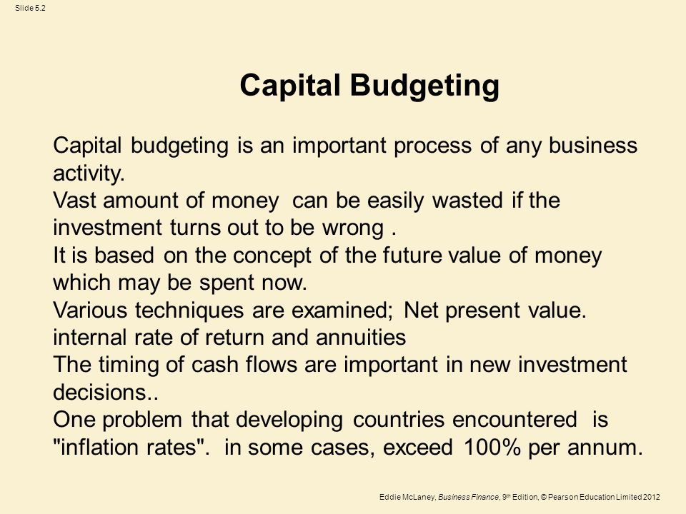 Eddie McLaney, Business Finance, 9 th Edition, © Pearson Education Limited 2012 Slide 5.3 Capital budgeting versus current expenditures A capital investment project can be distinguished from current expenditures by two features: a) such projects are relatively large b) a significant period of time (more than one year) elapses between the investment outlay and the receipt of the benefits..