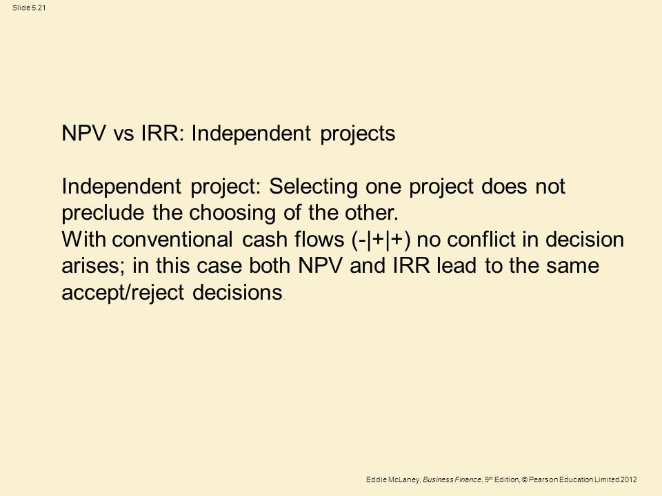 Eddie McLaney, Business Finance, 9 th Edition, © Pearson Education Limited 2012 Slide 5.21 NPV vs IRR: Independent projects Independent project: Selec