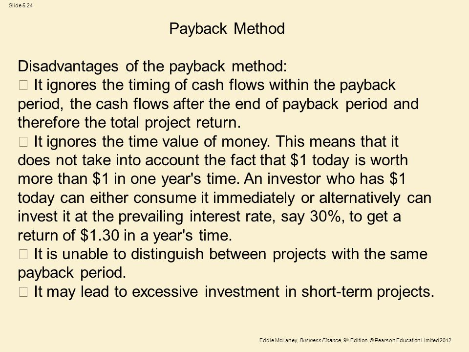 Eddie McLaney, Business Finance, 9 th Edition, © Pearson Education Limited 2012 Slide 5.24 Payback Method Disadvantages of the payback method:  It ig