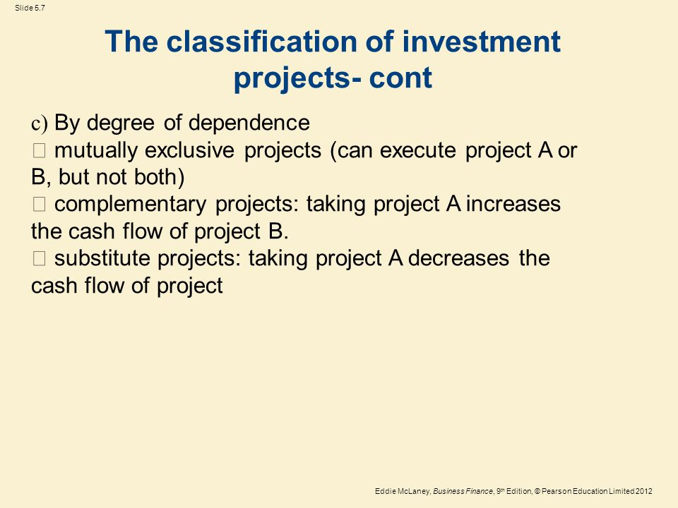 Eddie McLaney, Business Finance, 9 th Edition, © Pearson Education Limited 2012 Slide 5.8 The classification of investment projects- cont d) By degree of statistical dependence  Positive dependence  Negative dependence  Statistical independence.