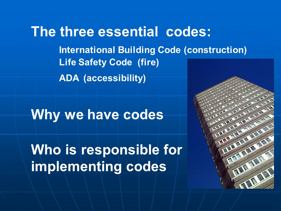 The three essential codes: International Building Code (construction) Life Safety Code (fire) ADA (accessibility) Why we have codes Who is responsible
