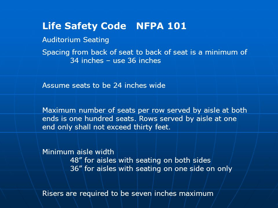 Life Safety Code NFPA 101 Auditorium Seating Spacing from back of seat to back of seat is a minimum of 34 inches – use 36 inches Assume seats to be 24 inches wide Maximum number of seats per row served by aisle at both ends is one hundred seats.