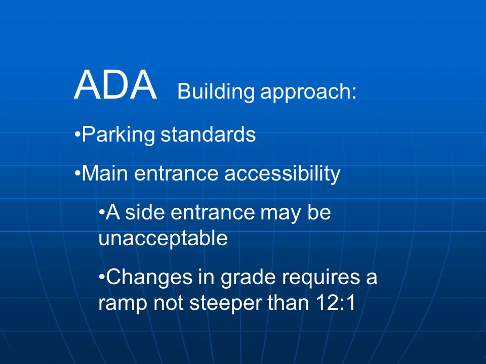 ADA Building approach: Parking standards Main entrance accessibility A side entrance may be unacceptable Changes in grade requires a ramp not steeper