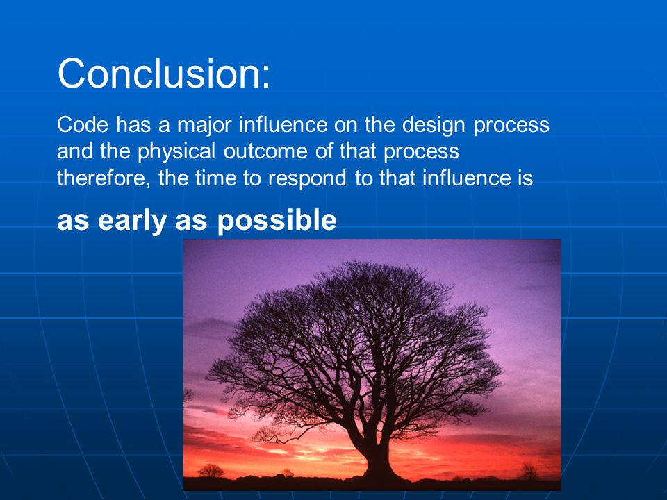 Conclusion: Code has a major influence on the design process and the physical outcome of that process therefore, the time to respond to that influence