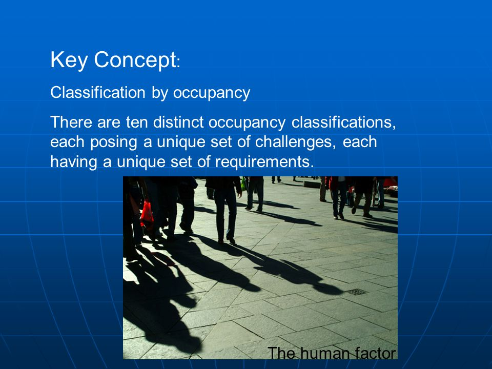 Key Concept : Classification by occupancy There are ten distinct occupancy classifications, each posing a unique set of challenges, each having a unique set of requirements.