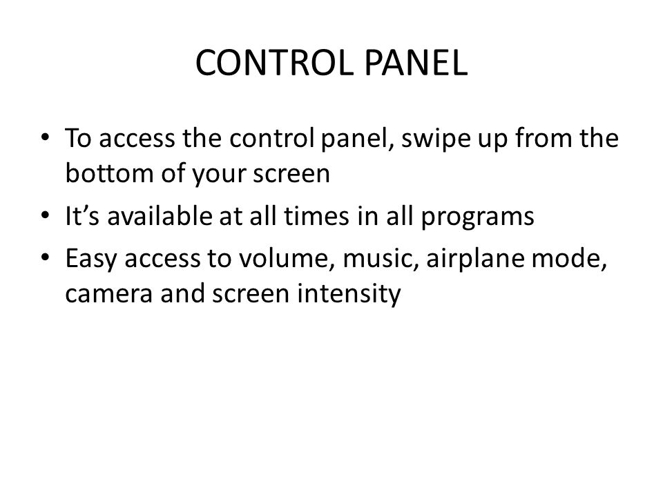 CONTROL PANEL To access the control panel, swipe up from the bottom of your screen It's available at all times in all programs Easy access to volume, music, airplane mode, camera and screen intensity